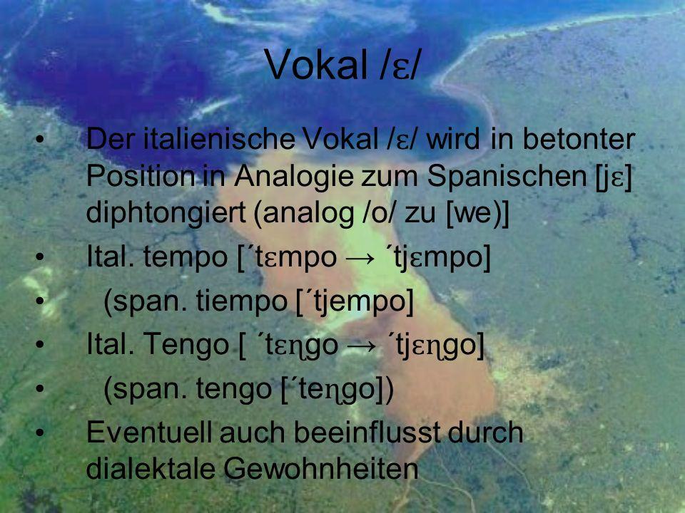 Vokal /ɛ/ Der italienische Vokal /ɛ/ wird in betonter Position in Analogie zum Spanischen [jɛ] diphtongiert (analog /o/ zu [we)]
